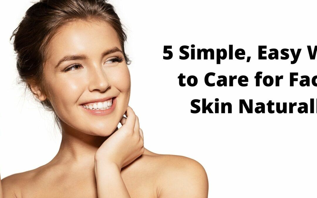 Top 5 Facial Skin Care Tips – Best (Simple) Ways to Take Care of Skin Naturally
